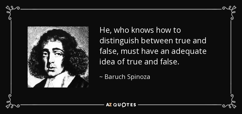 He, who knows how to distinguish between true and false, must have an adequate idea of true and false. - Baruch Spinoza
