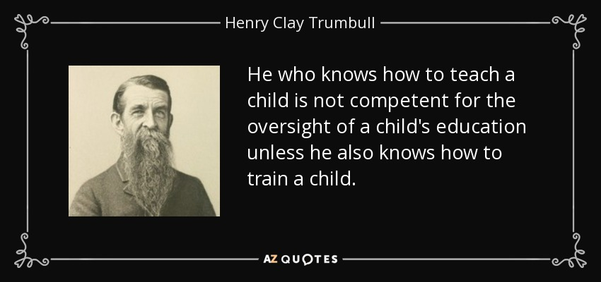 He who knows how to teach a child is not competent for the oversight of a child's education unless he also knows how to train a child. - Henry Clay Trumbull