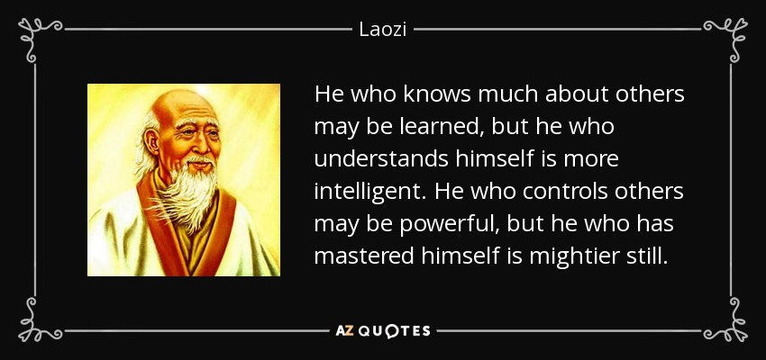 He who knows much about others may be learned, but he who understands himself is more intelligent. He who controls others may be powerful, but he who has mastered himself is mightier still. - Laozi
