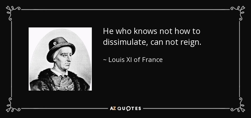 He who knows not how to dissimulate, can not reign. - Louis XI of France