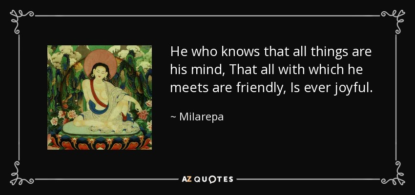 He who knows that all things are his mind, That all with which he meets are friendly, Is ever joyful. - Milarepa