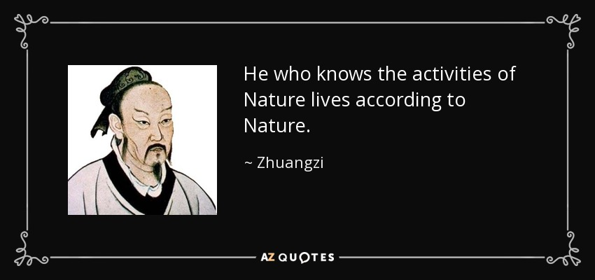 He who knows the activities of Nature lives according to Nature. - Zhuangzi