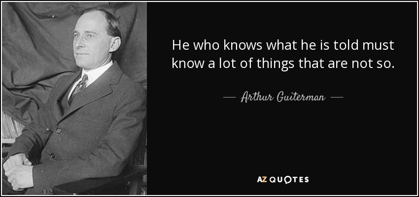 He who knows what he is told must know a lot of things that are not so. - Arthur Guiterman