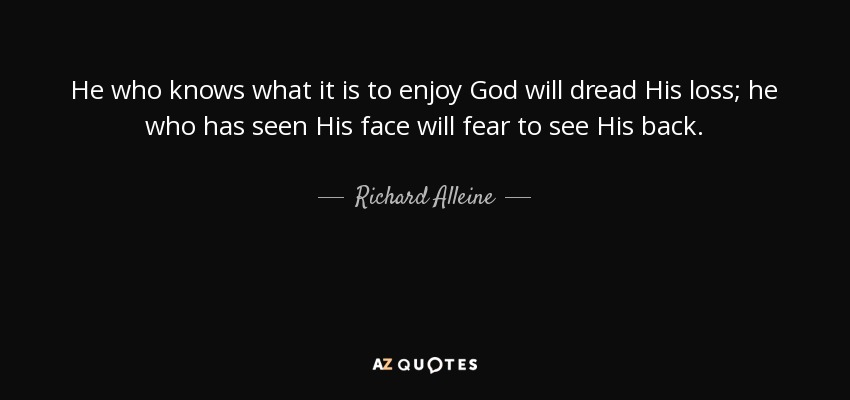 He who knows what it is to enjoy God will dread His loss; he who has seen His face will fear to see His back. - Richard Alleine