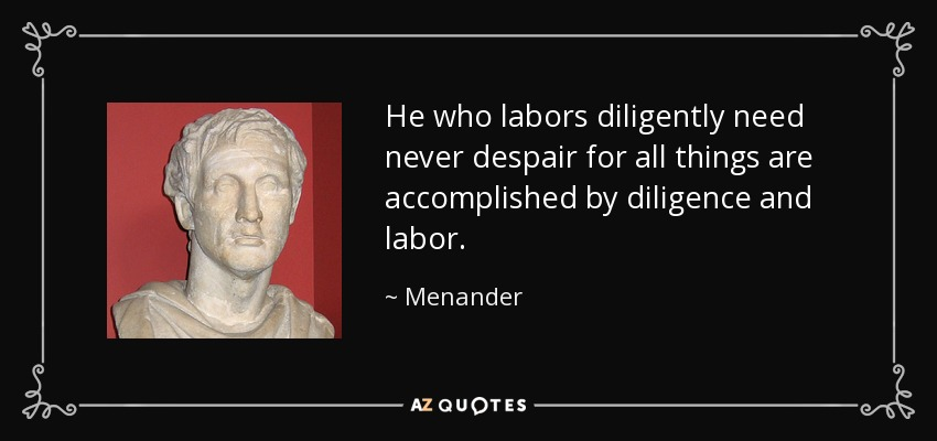 He who labors diligently need never despair for all things are accomplished by diligence and labor. - Menander