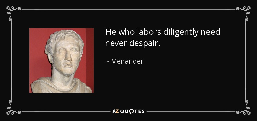 He who labors diligently need never despair. - Menander