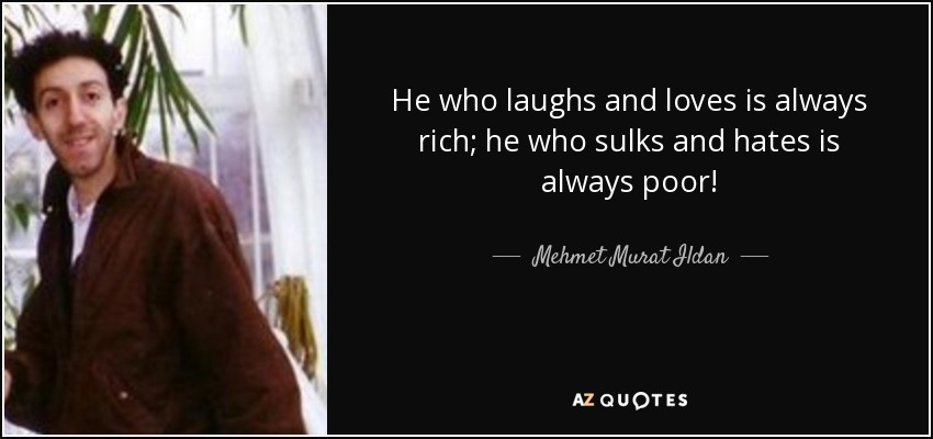 He who laughs and loves is always rich; he who sulks and hates is always poor! - Mehmet Murat Ildan
