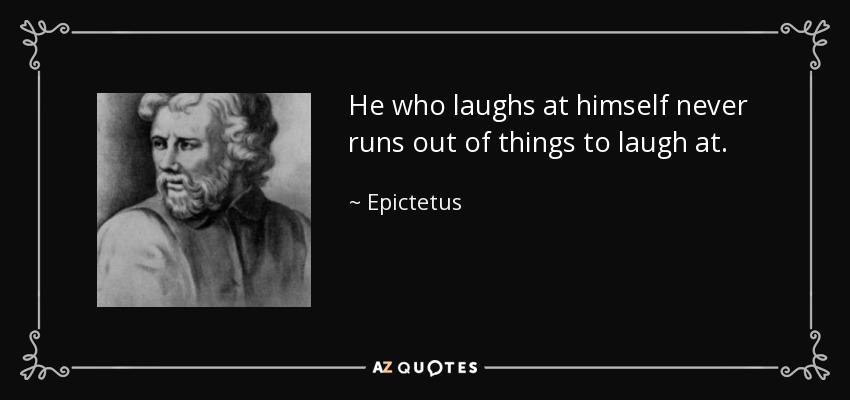 He who laughs at himself never runs out of things to laugh at. - Epictetus
