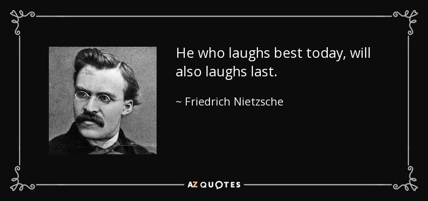 He who laughs best today, will also laughs last. - Friedrich Nietzsche