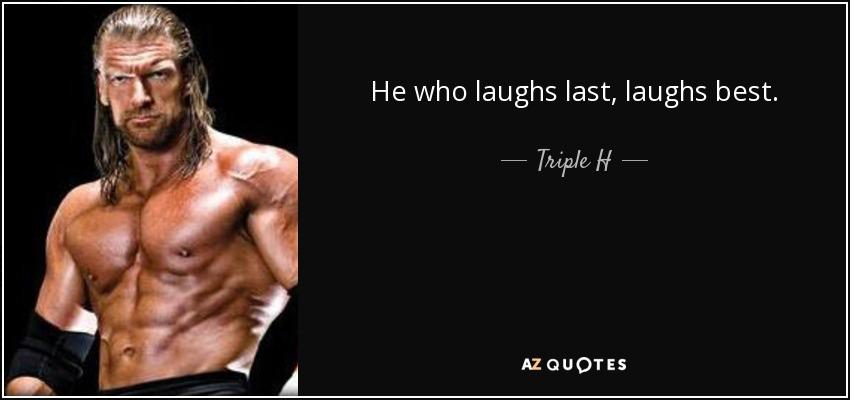 He who laughs last, laughs best. - Triple H