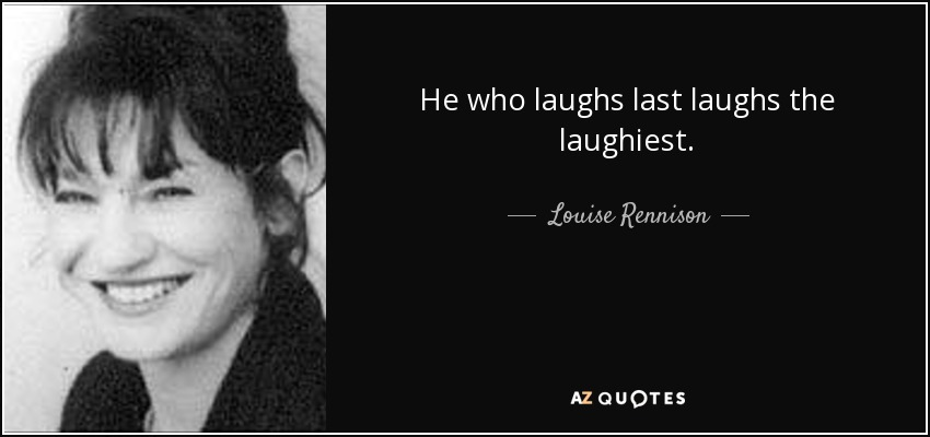He who laughs last laughs the laughiest. - Louise Rennison