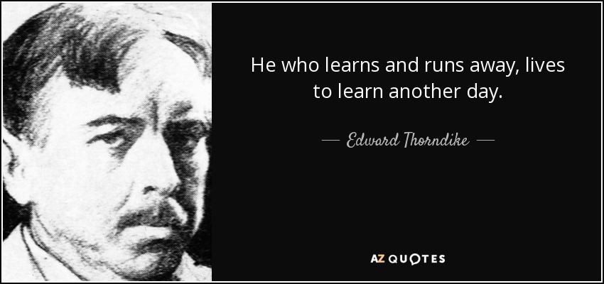 He who learns and runs away, lives to learn another day. - Edward Thorndike