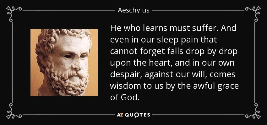 He who learns must suffer. And even in our sleep pain that cannot forget falls drop by drop upon the heart, and in our own despair, against our will, comes wisdom to us by the awful grace of God. - Aeschylus