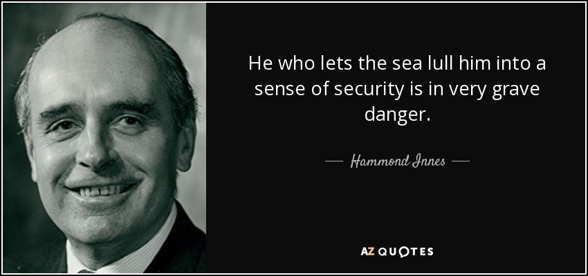 He who lets the sea lull him into a sense of security is in very grave danger. - Hammond Innes
