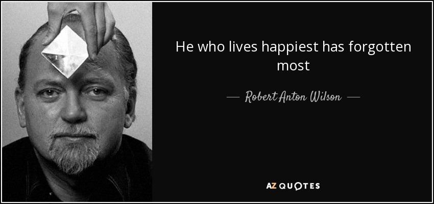 He who lives happiest has forgotten most - Robert Anton Wilson