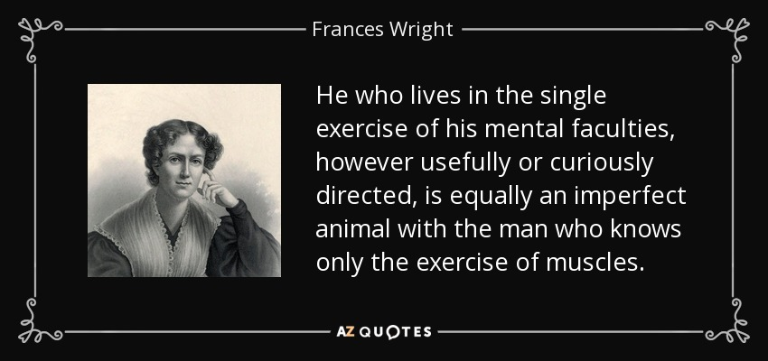 He who lives in the single exercise of his mental faculties, however usefully or curiously directed, is equally an imperfect animal with the man who knows only the exercise of muscles. - Frances Wright
