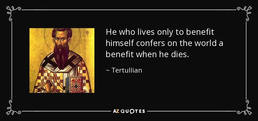 He who lives only to benefit himself confers on the world a benefit when he dies. - Tertullian