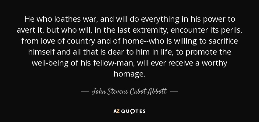 He who loathes war, and will do everything in his power to avert it, but who will, in the last extremity, encounter its perils, from love of country and of home--who is willing to sacrifice himself and all that is dear to him in life, to promote the well-being of his fellow-man, will ever receive a worthy homage. - John Stevens Cabot Abbott
