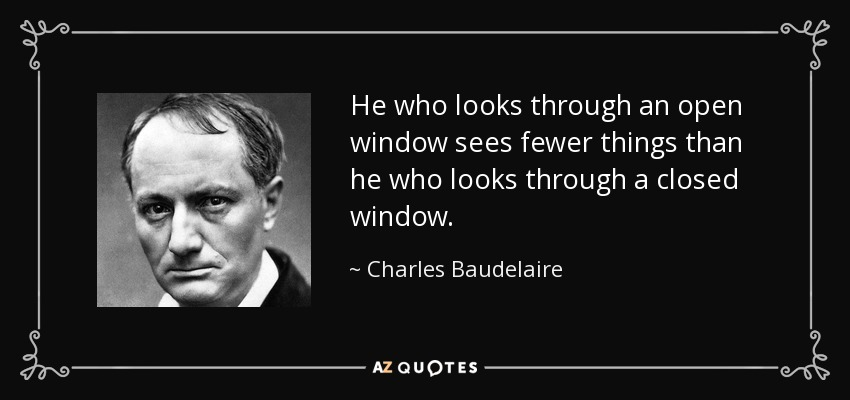 He who looks through an open window sees fewer things than he who looks through a closed window. - Charles Baudelaire