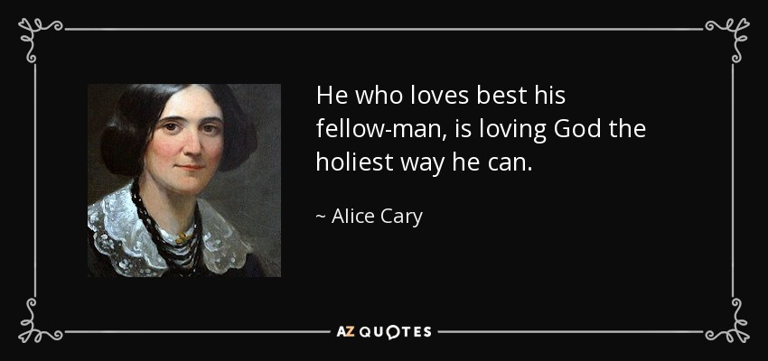 He who loves best his fellow-man, is loving God the holiest way he can. - Alice Cary