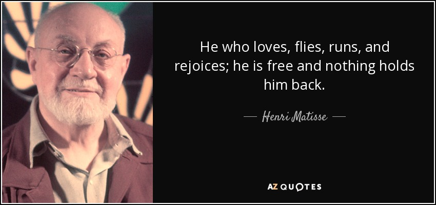 He who loves, flies, runs, and rejoices; he is free and nothing holds him back. - Henri Matisse