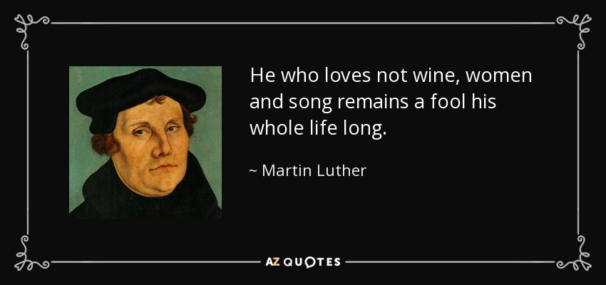 He who loves not wine, women and song remains a fool his whole life long. - Martin Luther