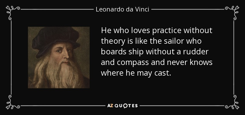 He who loves practice without theory is like the sailor who boards ship without a rudder and compass and never knows where he may cast. - Leonardo da Vinci