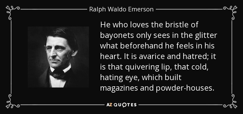 He who loves the bristle of bayonets only sees in the glitter what beforehand he feels in his heart. It is avarice and hatred; it is that quivering lip, that cold, hating eye, which built magazines and powder-houses. - Ralph Waldo Emerson