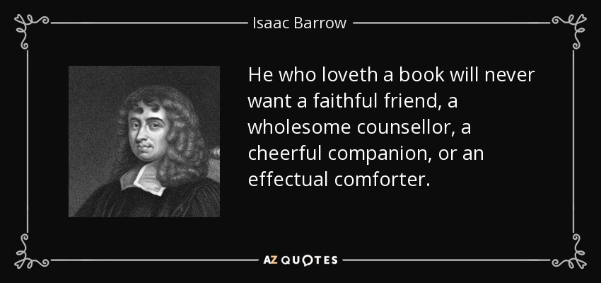 He who loveth a book will never want a faithful friend, a wholesome counsellor, a cheerful companion, or an effectual comforter. - Isaac Barrow
