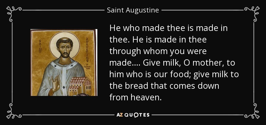 He who made thee is made in thee. He is made in thee through whom you were made.... Give milk, O mother, to him who is our food; give milk to the bread that comes down from heaven. - Saint Augustine