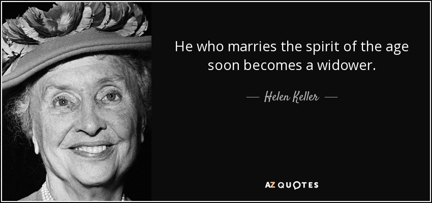 He who marries the spirit of the age soon becomes a widower. - Helen Keller