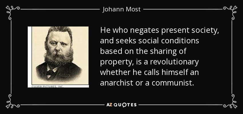 He who negates present society, and seeks social conditions based on the sharing of property, is a revolutionary whether he calls himself an anarchist or a communist. - Johann Most