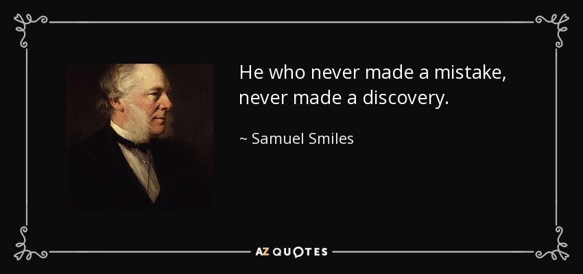 He who never made a mistake, never made a discovery. - Samuel Smiles