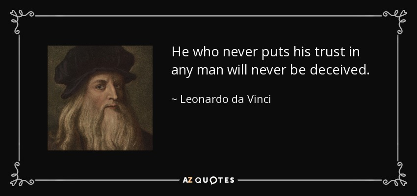 He who never puts his trust in any man will never be deceived. - Leonardo da Vinci