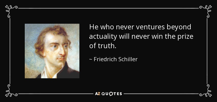 He who never ventures beyond actuality will never win the prize of truth. - Friedrich Schiller