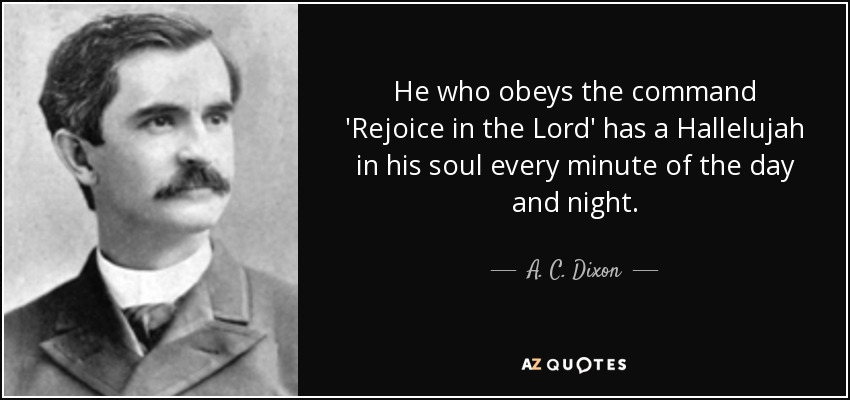 He who obeys the command 'Rejoice in the Lord' has a Hallelujah in his soul every minute of the day and night. - A. C. Dixon