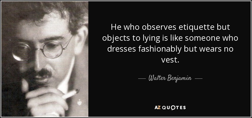 He who observes etiquette but objects to lying is like someone who dresses fashionably but wears no vest. - Walter Benjamin