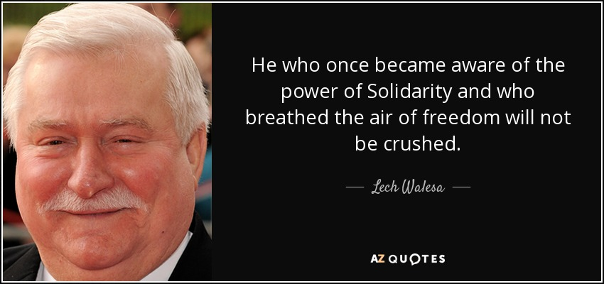 He who once became aware of the power of Solidarity and who breathed the air of freedom will not be crushed. - Lech Walesa