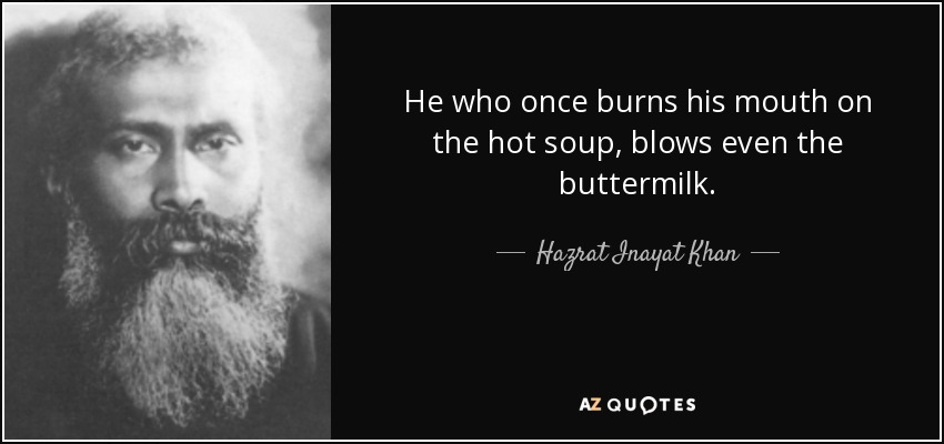 He who once burns his mouth on the hot soup, blows even the buttermilk. - Hazrat Inayat Khan