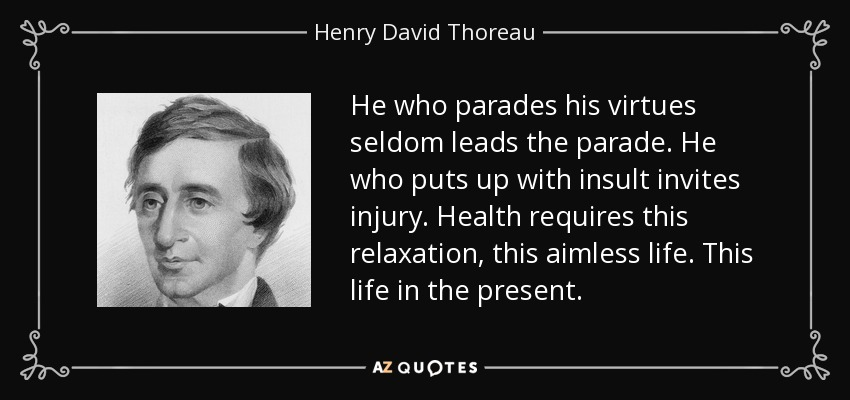 He who parades his virtues seldom leads the parade. He who puts up with insult invites injury. Health requires this relaxation, this aimless life. This life in the present. - Henry David Thoreau