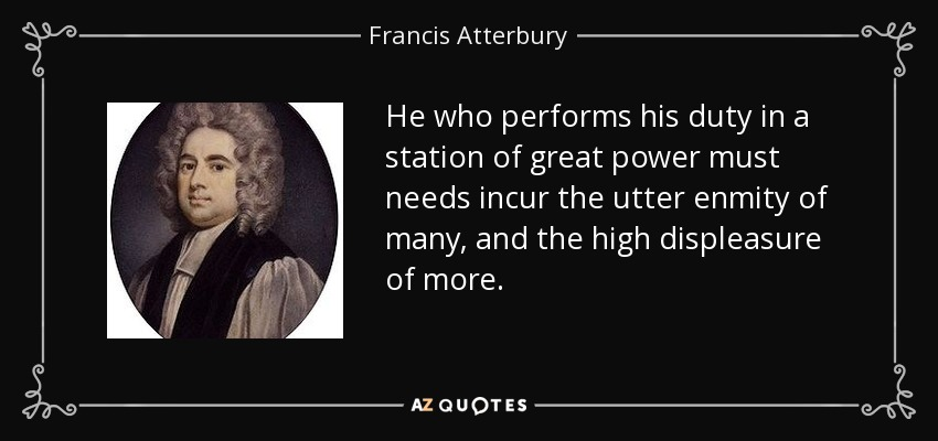 He who performs his duty in a station of great power must needs incur the utter enmity of many, and the high displeasure of more. - Francis Atterbury