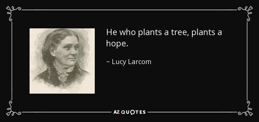 He who plants a tree, plants a hope. - Lucy Larcom