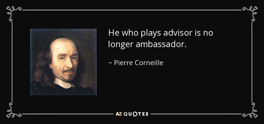 He who plays advisor is no longer ambassador. - Pierre Corneille