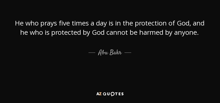 He who prays five times a day is in the protection of God, and he who is protected by God cannot be harmed by anyone. - Abu Bakr
