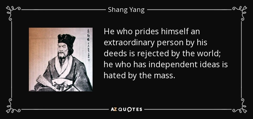 He who prides himself an extraordinary person by his deeds is rejected by the world; he who has independent ideas is hated by the mass. - Shang Yang