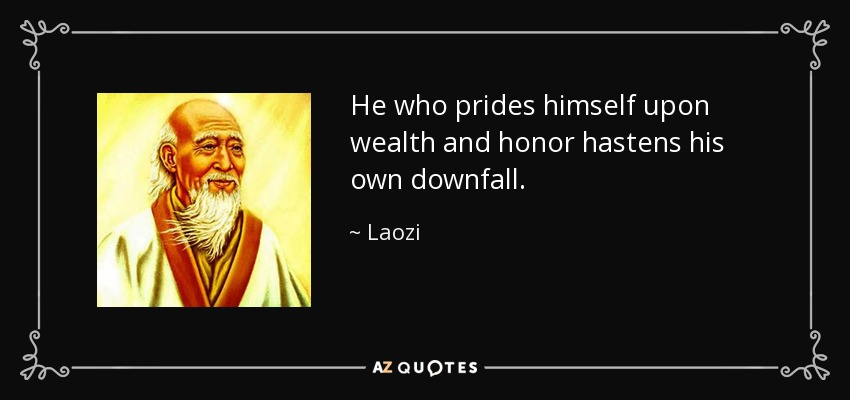 He who prides himself upon wealth and honor hastens his own downfall. - Laozi
