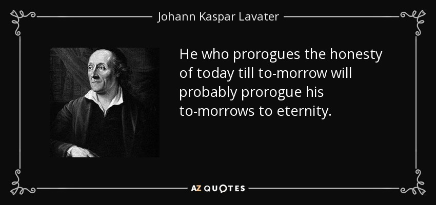 He who prorogues the honesty of today till to-morrow will probably prorogue his to-morrows to eternity. - Johann Kaspar Lavater