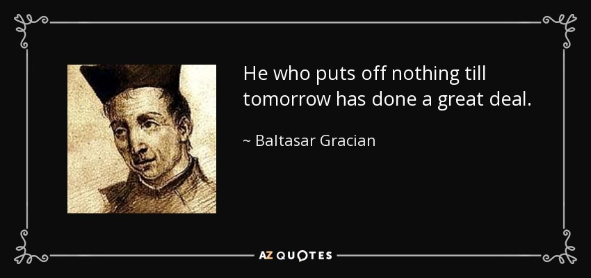 He who puts off nothing till tomorrow has done a great deal. - Baltasar Gracian