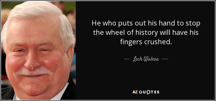 He who puts out his hand to stop the wheel of history will have his fingers crushed. - Lech Walesa