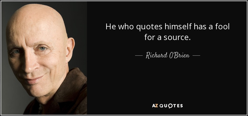 He who quotes himself has a fool for a source. - Richard O'Brien